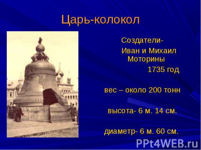 Создатели- Создатели- Иван и Михаил Моторины 1735 год вес – около 200 тонн  высота- 6 м. 14 см. диаметр- 6 м. 60 см.