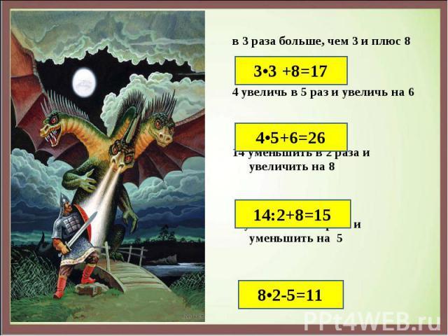 в 3 раза больше, чем 3 и плюс 8 в 3 раза больше, чем 3 и плюс 8 4 увеличь в 5 раз и увеличь на 6 14 уменьшить в 2 раза и увеличить на 8 8 увеличить в 2 раза и уменьшить на 5