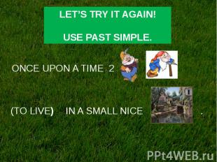 LET'S TRY IT AGAIN! USE PAST SIMPLE.