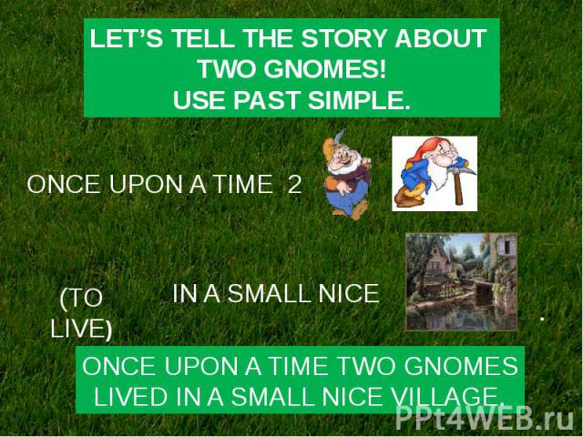 LET'S TELL THE STORY ABOUT TWO GNOMES!USE PAST SIMPLE.