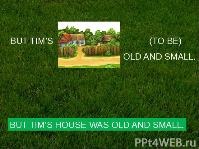 BUT TIM'S HOUSE WAS OLD AND SMALL.