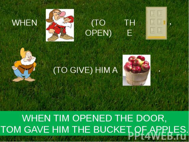 WHEN TIM OPENED THE DOOR,TOM GAVE HIM THE BUCKET OF APPLES.