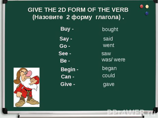 GIVE THE 2D FORM OF THE VERB (Назовите 2 форму глагола) .