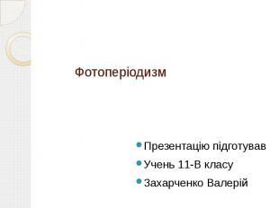 Фотоперіодизм Презентацію підготував Учень 11-В класу Захарченко Валерій