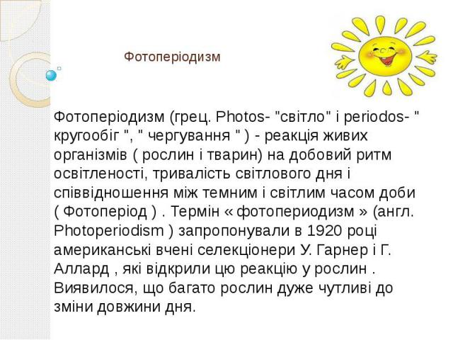 """Фотоперіодизм Фотоперіодизм (грец. Photos- """"світло"""" і periodos- """" кругообіг """", """" чергування """" ) - реакція живих організмів ( рослин і тварин) на добовий ритм освітленості, тривалість світлового дня і співвідношення між …"""