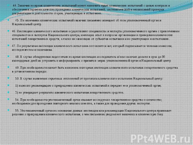 44. Заказчик во время клинических испытаний может назначить аудит клинических испытаний с целью контроля и обеспечения гарантии качества проведения клинических испытаний, систематической и независимой проверки документации и деятельности сторон, уча…