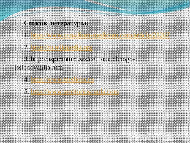 Список литературы: Список литературы: 1. http://www.consilium-medicum.com/article/21267 2. http://ru.wikipedia.org 3. http://aspirantura.ws/cel_-nauchnogo-issledovanija.htm 4. http://www.medicus.ru 5. http://www.territorioscuola.com