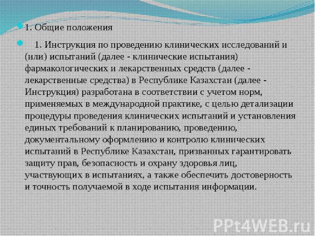 1. Общие положения 1. Общие положения 1. Инструкция по проведению клинических исследований и (или) испытаний (далее - клинические испытания) фармакологических и лекарственных средств (далее - лекарственные средства) в Республике Казахстан (далее - И…
