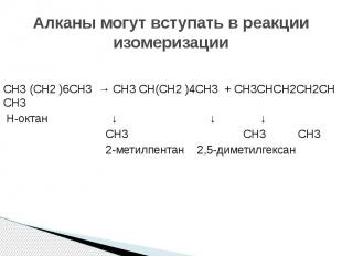 Алканы могут вступать в реакции изомеризации СH3 (СH2 )6СH3 → СH3 СH(СH2 )4СH3 +