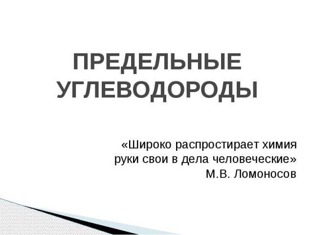 ПРЕДЕЛЬНЫЕ УГЛЕВОДОРОДЫ «Широко распростирает химия руки свои в дела человеческие» М.В. Ломоносов