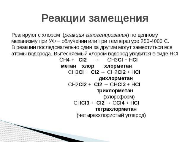 Реакции замещения Реагируют с хлором (реакция галогенирования) по цепному механизму при УФ – облучении или при температуре 250-4000 С. В реакции последовательно один за другим могут заместиться все атомы водорода. Вытесняемый хлором водород уводится…