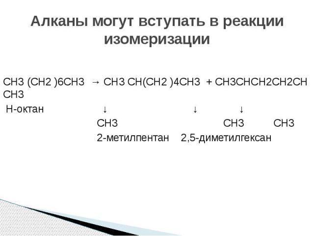 Алканы могут вступать в реакции изомеризации СH3 (СH2 )6СH3 → СH3 СH(СH2 )4СH3 + СH3СHСH2СH2СH СH3 Н-октан ↓ ↓ ↓ СH3 СH3 СH3 2-метилпентан 2,5-диметилгексан