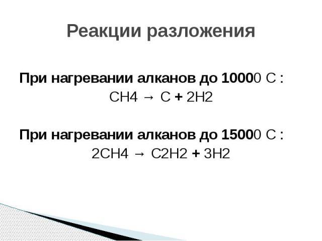 Реакции разложения При нагревании алканов до 10000 С : СH4 → С + 2H2 При нагревании алканов до 15000 С : 2СH4 → С2H2 + 3H2