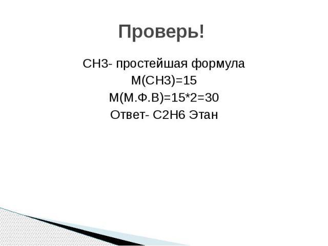 Проверь! СН3- простейшая формула М(СH3)=15 М(М.Ф.В)=15*2=30 Ответ- C2H6 Этан