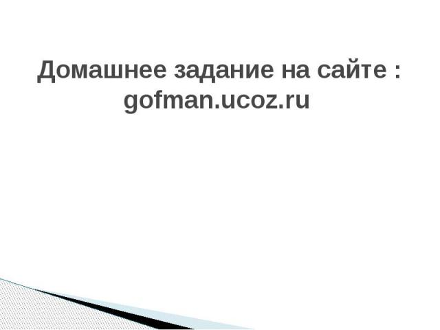 Домашнее задание на сайте : gofman.ucoz.ru