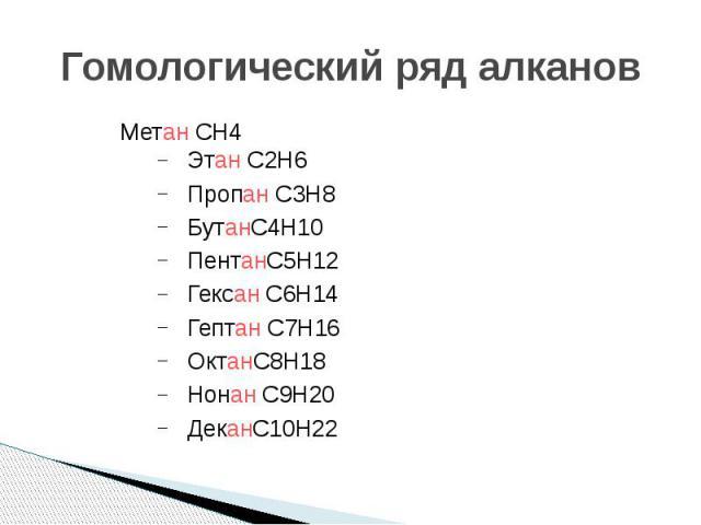Гомологический ряд алканов Метан CH4 Этан C2H6 Пропан C3H8 БутанC4H10 ПентанC5H12 Гексан C6H14 Гептан C7H16 ОктанC8H18 Нонан C9H20 ДеканC10H22