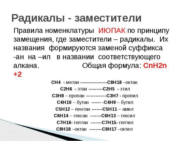 Радикалы - заместители Правила номенклатуры ИЮПАК по принципу замещения, где заместители – радикалы. Их названия формируются заменой суффикса -ан на –ил в названии соответствующего алкана. Общая формула: СnН2n +2 CH4 - метан -----------------C8H18 –…