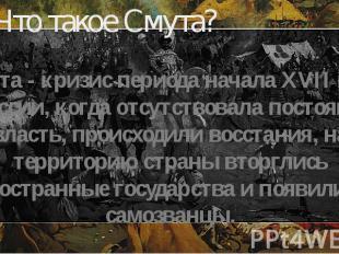 Что такое Смута? Смута - кризис периода начала XVII века в России, когда отсутст