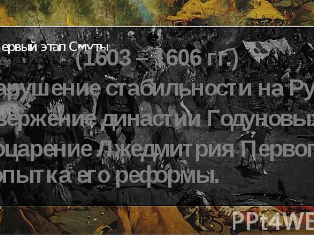 Первый этап Смуты (1603 – 1606 гг.) Нарушение стабильности на Руси. Свержение династии Годуновых. Воцарение Лжедмитрия Первого и попытка его реформы.