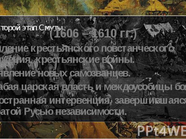 Второй этап Смуты (1606 – 1610 гг.) Усиление крестьянского повстанческого движения, крестьянские войны. Появление новых самозванцев. Слабая царская власть и междоусобицы бояр. Иностранная интервенция, завершившаяся утратой Русью независимости.