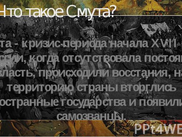 Что такое Смута? Смута - кризис периода начала XVII века в России, когда отсутствовала постоянная власть, происходили восстания, на территорию страны вторглись иностранные государства и появились самозванцы.