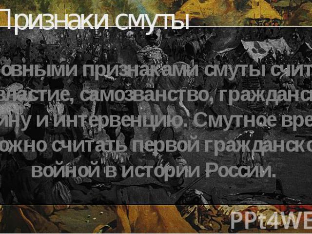 Признаки смуты Основными признаками смуты считают безвластие, самозванство, гражданскую войну и интервенцию. Смутное время можно считать первой гражданской войной в истории России.