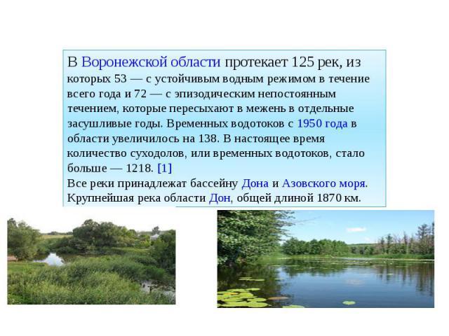 В Воронежской области протекает 125 рек, из которых 53— с устойчивым водным режимом в течение всего года и 72— с эпизодическим непостоянным течением, которые пересыхают в межень в отдельные засушливые годы. Временных водотоков с 1950года в област…