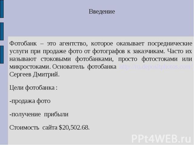 Введение Фотобанк – это агентство, которое оказывает посреднические услуги при продаже фото от фотографов к заказчикам. Часто их называют стоковыми фотобанками, просто фотостоками или микростоками.Основатель фотобанка http://ru.depositphotos.com/ С…