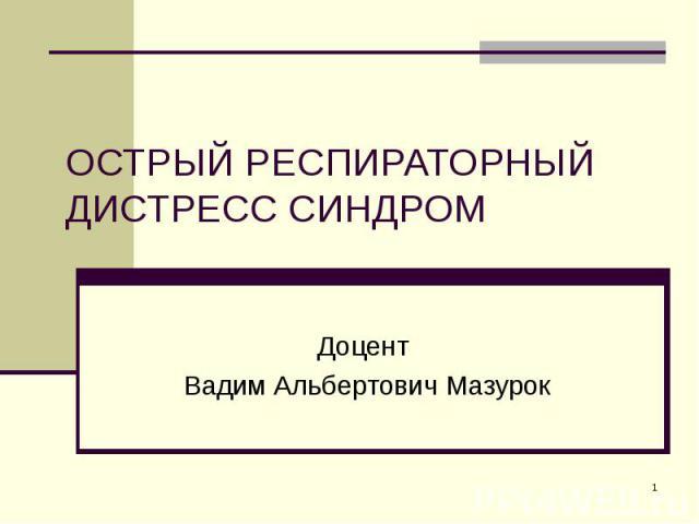 ОСТРЫЙ РЕСПИРАТОРНЫЙ ДИСТРЕСС СИНДРОМ Доцент Вадим Альбертович Мазурок