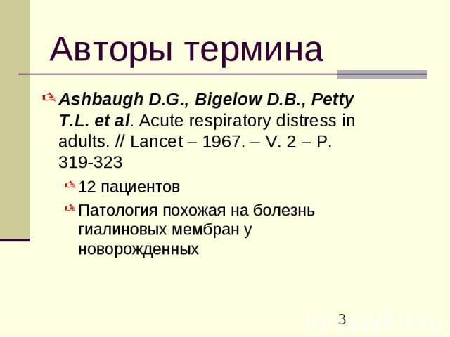 Авторы термина Ashbaugh D.G., Bigelow D.B., Petty T.L. et al. Acute respiratory distress in adults. // Lancet – 1967. – V. 2 – P. 319-323 12 пациентов Патология похожая на болезнь гиалиновых мембран у новорожденных