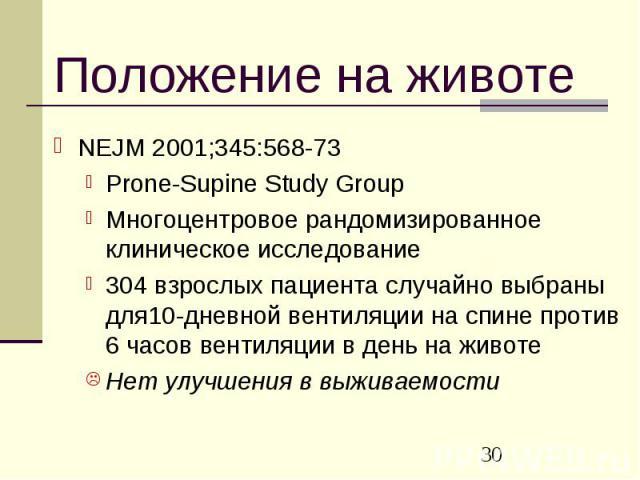 Положение на животе NEJM 2001;345:568-73 Prone-Supine Study Group Многоцентровое рандомизированное клиническое исследование 304 взрослых пациента случайно выбраны для10-дневной вентиляции на спине против 6 часов вентиляции в день на животе Нет улучш…