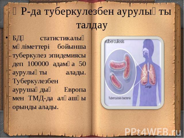 БДҰ статистикалық мәліметтері бойынша туберкулез эпидемиясы деп 100000 адамға 50 аурулықты алады. Туберкулезбен аурушаңдық Европа мен ТМД-да алғашқы орынды алады.БДҰ статистикалық мәліметтері бойынша туберкулез эпидемиясы деп 100000 адамға 50 аурулы…