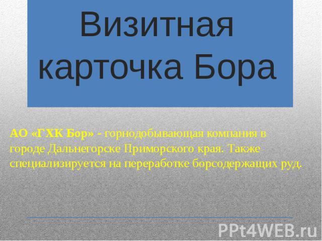 Визитная карточка Бора АО «ГХК Бор» - горнодобывающаякомпания в городеДальнегорскеПриморского края. Также специализируется на переработкеборсодержащихруд.