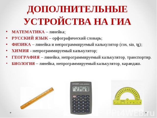 МАТЕМАТИКА – линейка; МАТЕМАТИКА – линейка; РУССКИЙ ЯЗЫК – орфографический словарь; ФИЗИКА – линейка и непрограммируемый калькулятор (cos, sin, tg); ХИМИЯ - непрограммируемый калькулятор; ГЕОГРАФИЯ – линейка, непрограммируемый калькулятор, транспорт…