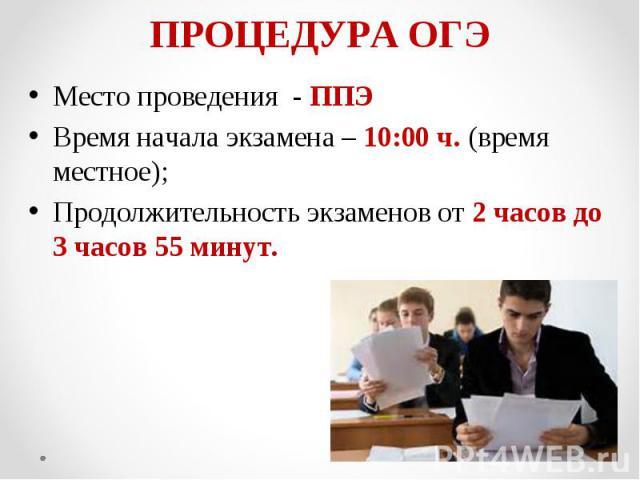 Место проведения - ППЭ Место проведения - ППЭ Время начала экзамена – 10:00 ч. (время местное); Продолжительность экзаменов от 2 часов до 3 часов 55 минут.