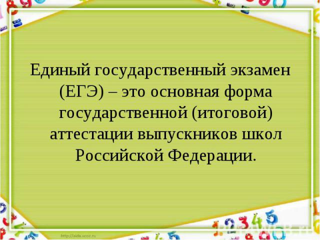Единый государственный экзамен (ЕГЭ) – это основная форма государственной (итоговой) аттестации выпускников школ Российской Федерации. Единый государственный экзамен (ЕГЭ) – это основная форма государственной (итоговой) аттестации выпускников школ Р…
