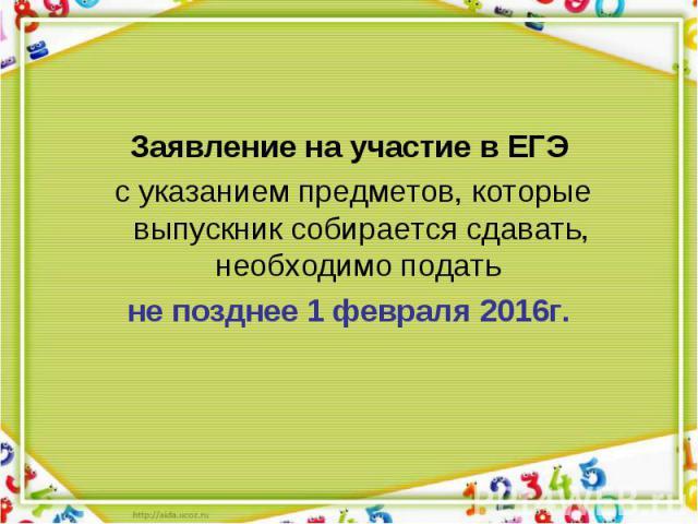 Заявление на участие в ЕГЭ Заявление на участие в ЕГЭ с указанием предметов, которые выпускник собирается сдавать, необходимо подать не позднее 1 февраля 2016г.