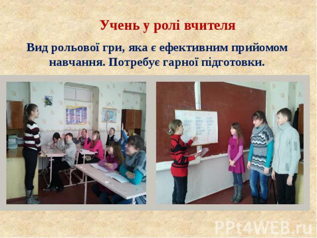 Учень у ролі вчителя Учень у ролі вчителя Вид рольової гри, яка є ефективним прийомом навчання. Потребує гарної підготовки.