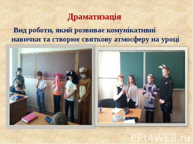 Драматизація Драматизація Вид роботи, який розвиває комунікативні навички та створює святкову атмосферу на уроці