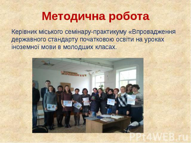 Методична робота Керівник міського семінару-практикуму «Впровадження державного стандарту початковою освіти на уроках іноземної мови в молодших класах.