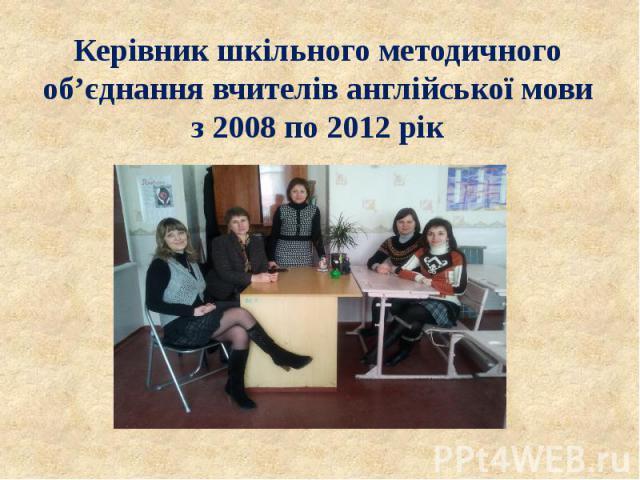 Керівник шкільного методичного об'єднання вчителів англійської мови з 2008 по 2012 рік
