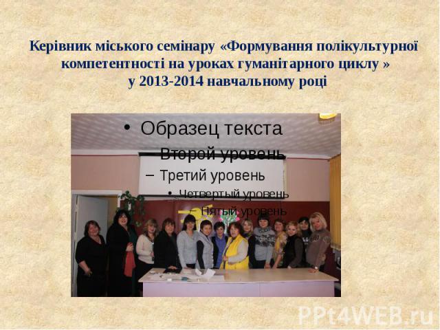 Керівник міського семінару «Формування полікультурної компетентності на уроках гуманітарного циклу » у 2013-2014 навчальному році