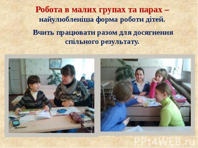 Робота в малих групах та парах – найулюбленіша форма роботи дітей. Робота в малих групах та парах – найулюбленіша форма роботи дітей. Вчить працювати разом для досягнення спільного результату.