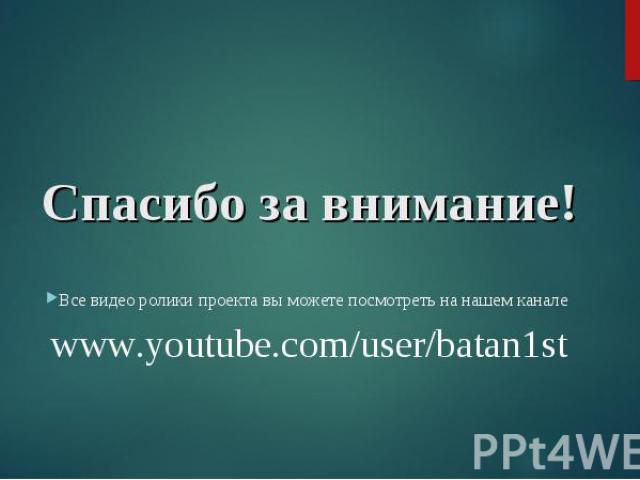 Все видео ролики проекта вы можете посмотреть на нашем канале www.youtube.com/user/batan1st