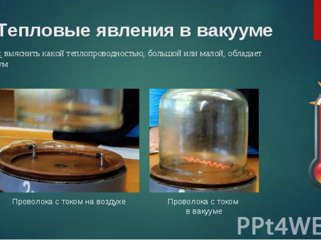Цель: выяснить какой теплопроводностью, большой или малой, обладает вакуум Цель: выяснить какой теплопроводностью, большой или малой, обладает вакуум