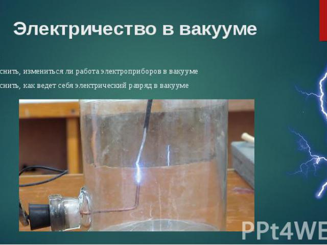 Цели: Цели: выяснить, измениться ли работа электроприборов в вакууме выяснить, как ведет себя электрический разряд в вакууме