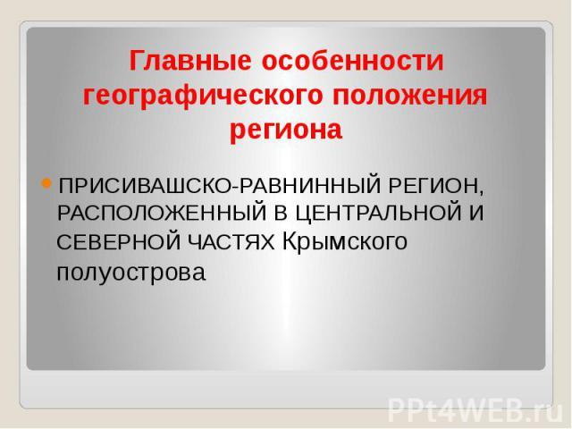 Главные особенности географического положения региона ПРИСИВАШСКО-РАВНИННЫЙ РЕГИОН, РАСПОЛОЖЕННЫЙ В ЦЕНТРАЛЬНОЙ И СЕВЕРНОЙ ЧАСТЯХ Крымского полуострова