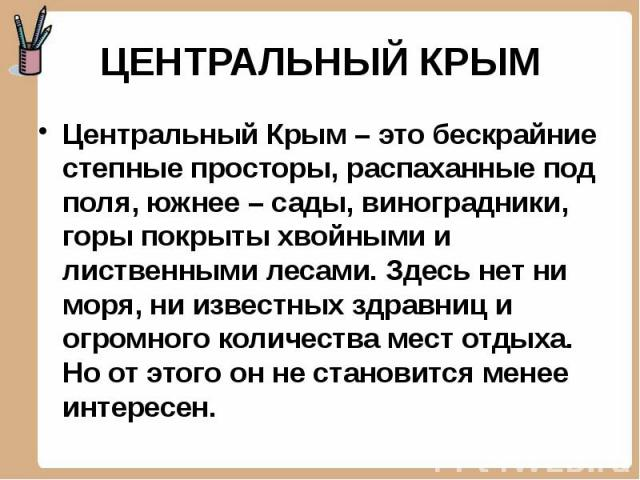 ЦЕНТРАЛЬНЫЙ КРЫМ Центральный Крым – это бескрайние степные просторы, распаханные под поля, южнее – сады, виноградники, горы покрыты хвойными и лиственными лесами. Здесь нет ни моря, ни известных здравниц и огромного количества мест отдыха. Но от это…