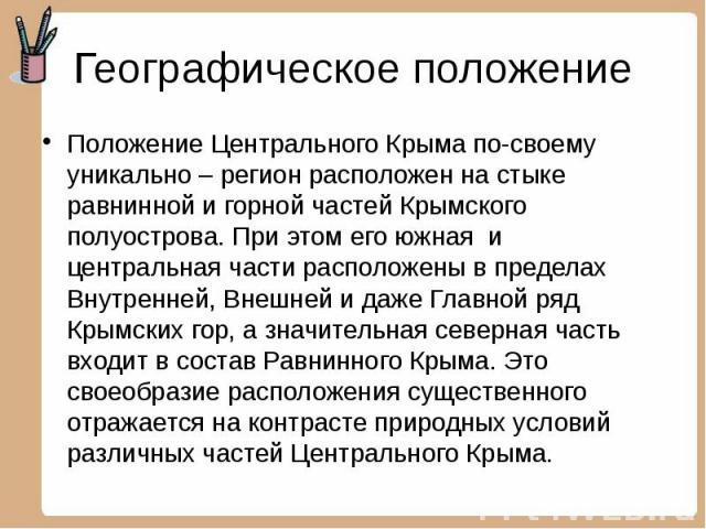Географическое положение Положение Центрального Крыма по-своему уникально – регион расположен на стыке равнинной и горной частей Крымского полуострова. При этом его южная и центральная части расположены в пределах Внутренней, Внешней и даже Главной …