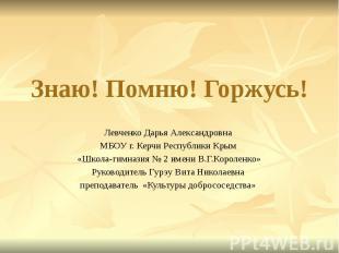 Знаю! Помню! Горжусь! Левченко Дарья Александровна МБОУ г. Керчи Республики Крым